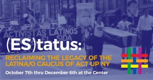 (ES)tatus: Reclaiming the Legacy of the Latina/o Caucus of ACT UP NY at Brooklyn Community Pride Center