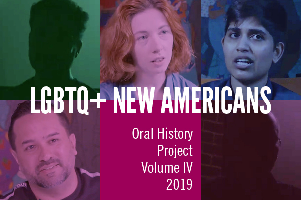 LGBTQ+ New Americans: Oral History Project Volume IV, 2019